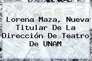 http://tecnoautos.com/wp-content/uploads/imagenes/tendencias/thumbs/lorena-maza-nueva-titular-de-la-direccion-de-teatro-de-unam.jpg UNAM. Lorena Maza, nueva titular de la Dirección de Teatro de UNAM, Enlaces, Imágenes, Videos y Tweets - http://tecnoautos.com/actualidad/unam-lorena-maza-nueva-titular-de-la-direccion-de-teatro-de-unam/