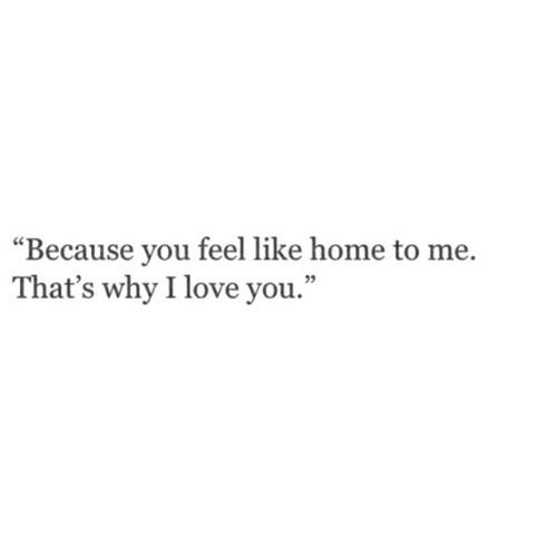 Because you feel like home to me. That's why I love you.
