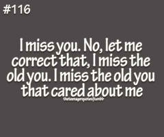 i miss you. no, let me correct that, i miss the old you. i miss the old you that cared about me