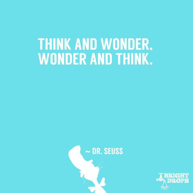 """""""Think and wonder, wonder and think."""" ~ Dr. Seuss"""