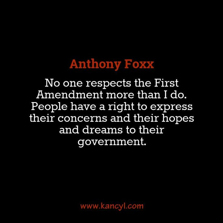 """No one respects the First Amendment more than I do. People have a right to express their concerns and their hopes and dreams to their government."", Anthony Foxx"