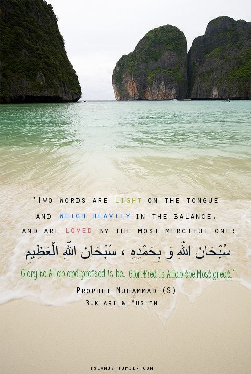 Allah's Messenger (pbuh) said: Two words are light on the tongue and weigh heavily in the balance, and are loved by the most merciful one: Subhaanal-lahi wa bihamdi, Subhaanal-laahil Adheem. Glory to Allah and praised is he. Glorified is Allah the Most great. Al-Bukhari 7/168, Muslim 4/2072.
