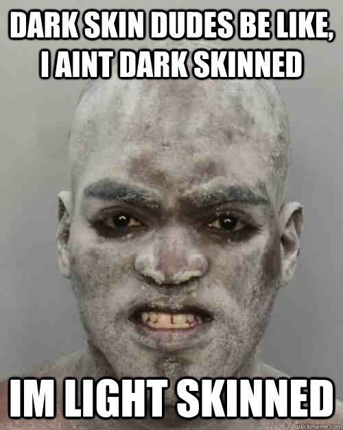 dudes be like pictures   Dark skin dudes be like, I aint dark skinned Im light skinned