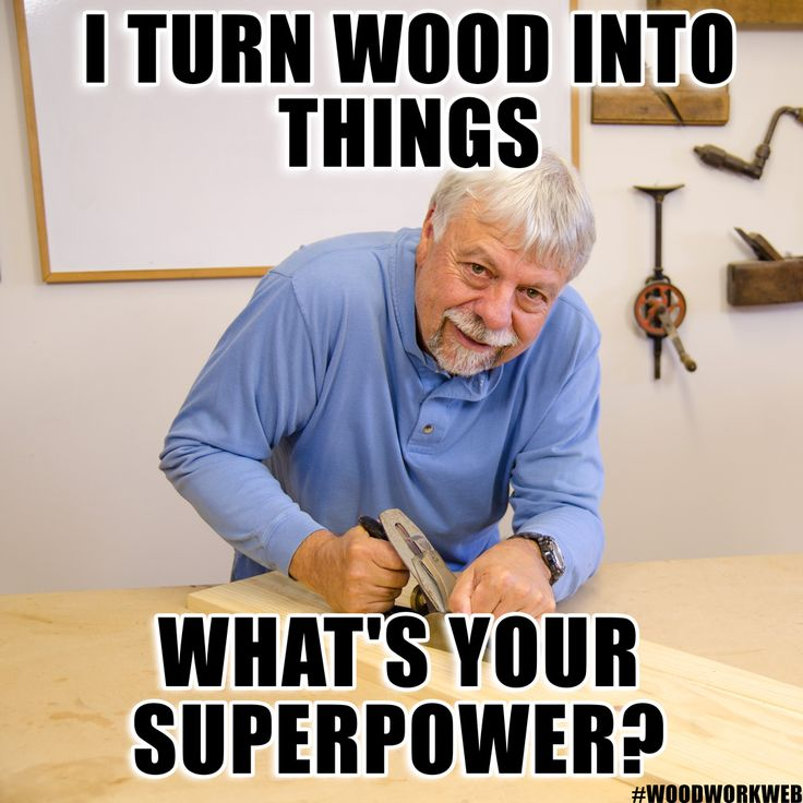 I turn wood into things. What's your superpower?