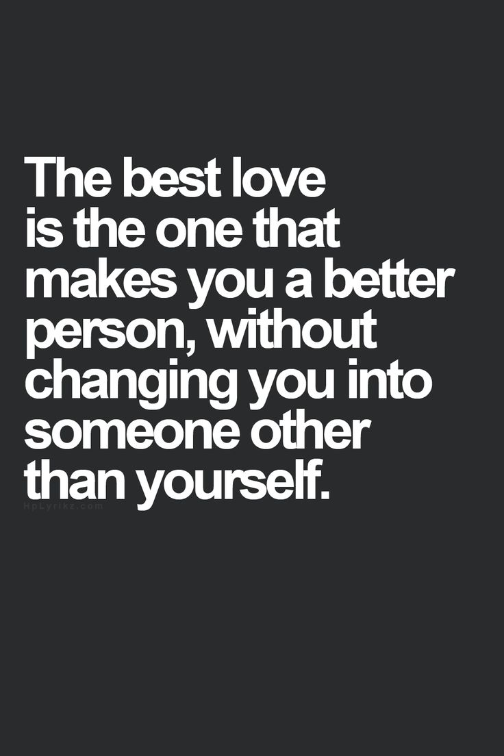 "The best love is the one that makes you a better person without changing you into someone other than yourself ""Exactly"" If someone wants to change you"