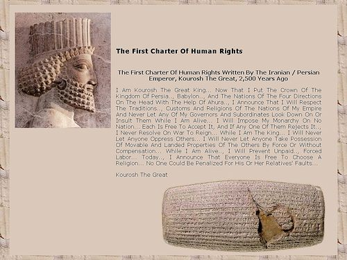 In 539 B.C., the armies of Cyrus the Great, the first king of ancient Persia, conquered the city of Babylon. But it was his next actions that marked a major advance for Man. He freed the slaves, declared that all people had the right to choose their own religion, and established racial equality. These and other decrees were recorded on a baked-clay cylinder in the Akkadian language with cuneiform script.