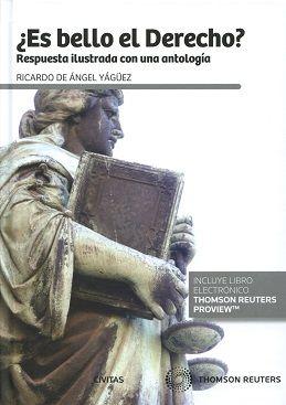 ¿Es bello el Derecho? : respuesta ilustrada con una antología / Ricardo de Ángel Yágüez.    Thomson Reuters Civitas, 2016