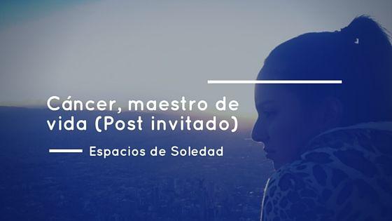 Espacios de Soledad: Cáncer, maestro de vida (Post invitado)