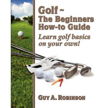 Golf - The Beginners How-To Guide: Learn Golf Basics on Your Own!