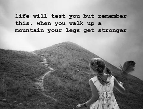 """""""Life will test you but remember this, when you walk up a mountain, your legs get stronger."""""""