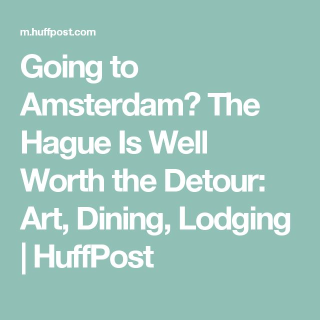 Going to Amsterdam? The Hague Is Well Worth the Detour: Art, Dining, Lodging | HuffPost