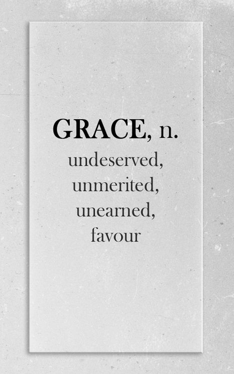Grace, n. - undeserved, unmerited, unearned favour.