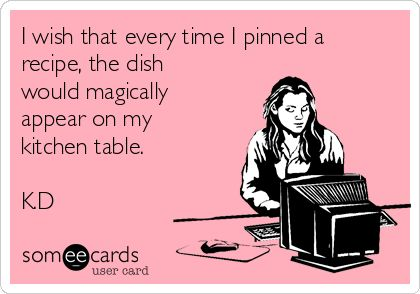 I wish that every time I pinned a recipe, the dish would magically appear on my kitchen table. K.D