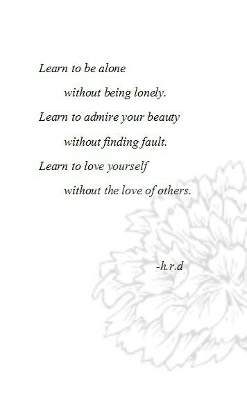 Learn to be alone without being lonely. Learn to admire your beauty without finding fault. Learn to love yourself without the life of others.