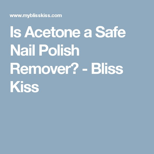 Is Acetone a Safe Nail Polish Remover? - Bliss Kiss