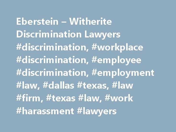 Eberstein – Witherite Discrimination Lawyers #discrimination, #workplace #discrimination, #employee #discrimination, #employment #law, #dallas #texas, #law #firm, #texas #law, #work #harassment #lawyers http://louisville.remmont.com/eberstein-witherite-discrimination-lawyers-discrimination-workplace-discrimination-employee-discrimination-employment-law-dallas-texas-law-firm-texas-law-work-harassment-lawye/  # Welcome to Eberstein Witherite. We are a boutique employment law firm Have you been…
