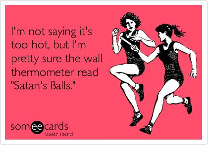 I'm not saying it's too hot, but I'm pretty sure the wall thermometer read 'Satan's Balls.'