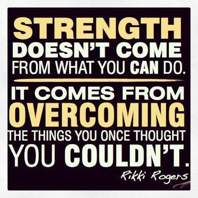 strength doesn't come from what you can do. it comes from overcoming the things you throught you couldn't do