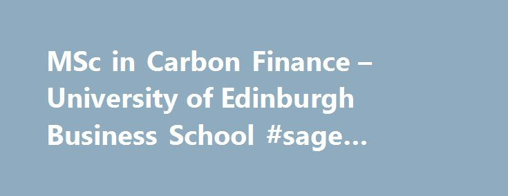 MSc in Carbon Finance – University of Edinburgh Business School #sage #personal #finance http://finance.nef2.com/msc-in-carbon-finance-university-of-edinburgh-business-school-sage-personal-finance/  #carbon finance # MSc in Carbon Finance Our MSc in Carbon Finance is the world's first programme dedicated to professionals in the field of low carbon finance and investment. Designed to develop your understanding of how the challenges of climate change are driving trillions of pounds of new…