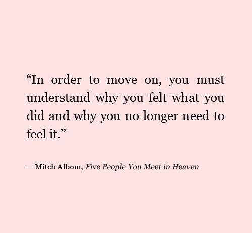 """In order to move on, you must understand why you felt what you did and why you no longer need to feel it."" ~Five People You Meet in Heaven"