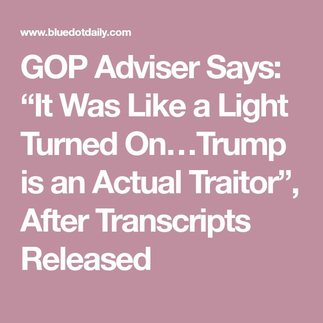 "GOP Adviser Says: ""It Was Like a Light Turned On…Trump is an Actual Traitor"", After Transcripts Released"