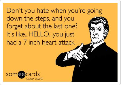 Don't you hate when you're going down the steps, and you forget about the last one? It's like...HELLO...you just had a 7 inch heart attack.