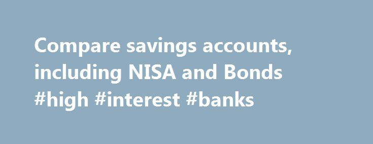 Compare savings accounts, including NISA and Bonds #high #interest #banks http://savings.nef2.com/compare-savings-accounts-including-nisa-and-bonds-high-interest-banks/  Compare All Savings You can compare our full range of available savings accounts using the tool below. A filter of different savings types is offered to make it easier for you to view accounts that may be suitable for your needs. To narrow down your search, click on the categories that you would like to remove, or…