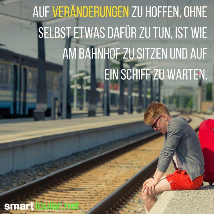Auf Veränderungen zu hoffen, ohne selbst etwas dafür zu tun, ist wie am Bahnhof zu sitzen und auf ein Schiff zu warten.