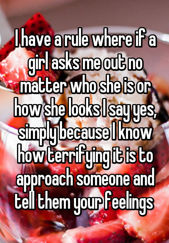 I have a rule where if a girl asks me out no matter who she is or how she looks I say yes, simply because I know how terrifying it is to approach someone and tell them your feelings