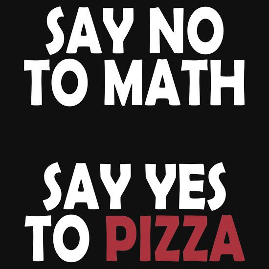 SAY NO TO MATH, SAY YES TO PIZZA, THIS DESIGN AVAILABLE ON T-SHIRT, PHONE CASE, MUG, AND 20 OTHER PRODUCTS. CHECK THEM OUT.