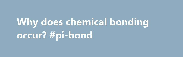 Why does chemical bonding occur? #pi-bond http://lesotho.remmont.com/why-does-chemical-bonding-occur-pi-bond/  Because of the octet rule. which states that all elements want to gain or lose electrons to gain the electron configuration of the nearest noble gas. Now, how this is done depends on the atoms involved. Let's have a look at the different types of bonds: Covalent bonds involve the sharing of two electrons between two atoms with similar electronegativity . Metallic bonds involve all…