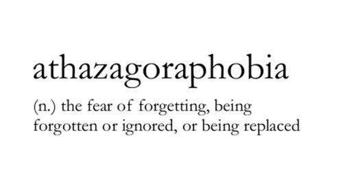 Athazagoraphobia (n) ..the fear of forgetting, being forgotten or ignored, or being replaced
