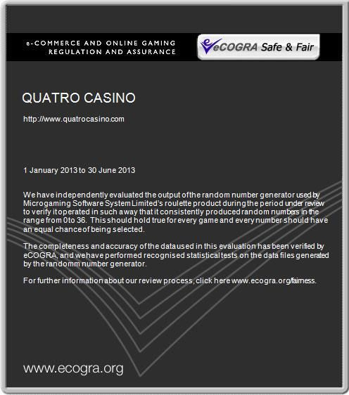 QUATRO CASINO Member of the Interactive Gaming Council. Awarded Safe & Fair certification by  eCOGRA, which provides assurance for secure and honest gaming. All  the brands provide games powered by Microgaming. Microgaming is one of the leading software providers to the online gambling industry. CasinoRewardsGroup