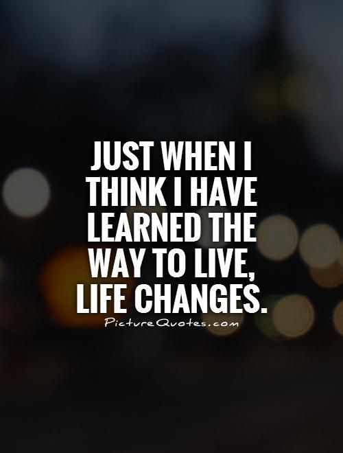 Just when I think I have learned the way to live, life changes. Picture Quotes.