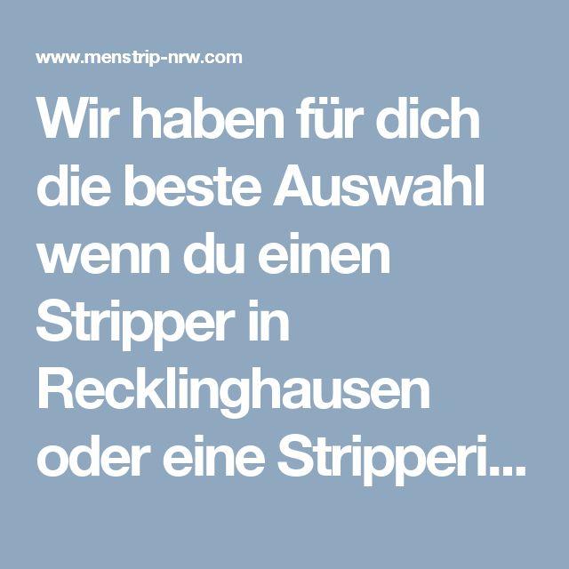 Wir haben für dich die beste Auswahl wenn du einen Stripper in Recklinghausen oder eine Stripperin in Recklinghausen brauchst! http://www.menstrip-nrw.com