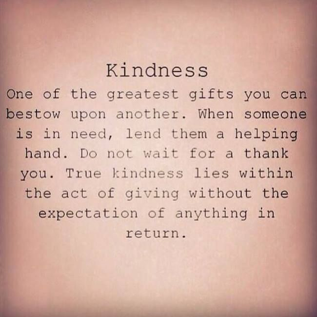 Kindness: one of the greatest gifts you can bestow upon another. If someone is in need lend them a helping hand. Do not wait for a thank you. True kindness lies within the act of giving without the expectation of something in return.