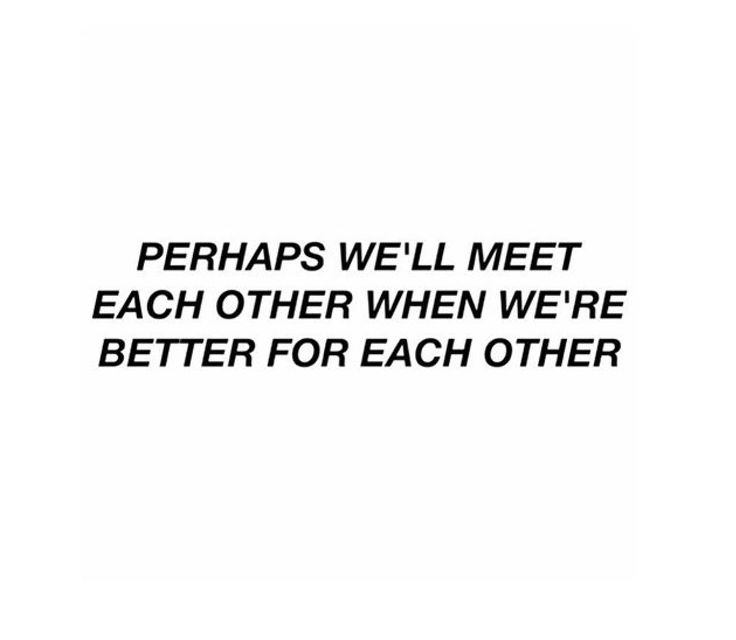 Perhaps we'll meet each other when we're better for each other