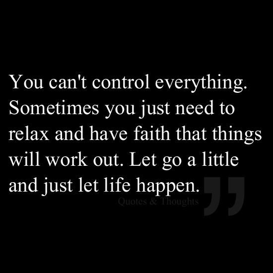 """""""You can't control everything. Sometimes you just need to relax and have faith that things will work out. Let go a little and just let life happen.""""  Source: Quotes & Thoughts (Fb)"""