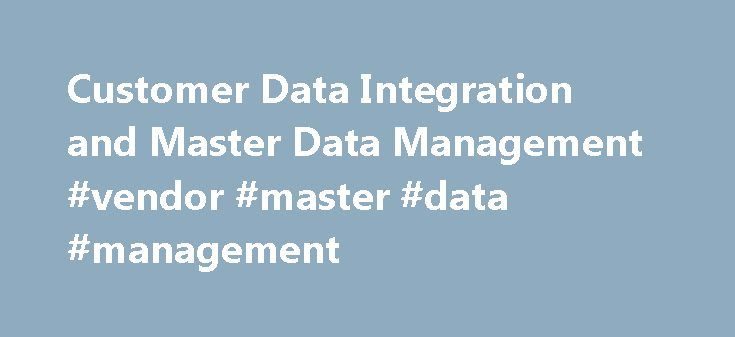 Customer Data Integration and Master Data Management #vendor #master #data #management http://las-vegas.remmont.com/customer-data-integration-and-master-data-management-vendor-master-data-management/  # To build a successful business, you need to find innovative ways to reach out to existing customers and bring on new ones. How? Through cross-selling efforts, more targeted marketing campaigns, and greater attention to customer service. But when critical customer data resides on multiple…