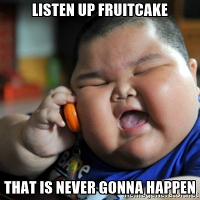 Listen up Fruitcake That is never gonna happen - fat chinese kid | Meme Generator