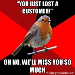 """""""you just lost a customer!"""" oh no, we'll miss you so much 