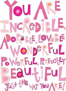 """Free Printable!  """"You are incredible, adorable, lovable, wonderful, powerful, perfectly beautiful just the way you are!"""""""