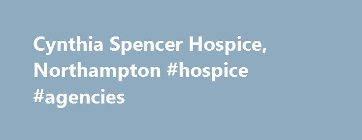 Cynthia Spencer Hospice, Northampton #hospice #agencies http://hotel.nef2.com/cynthia-spencer-hospice-northampton-hospice-agencies/  #cynthia spencer hospice # Cynthia Spencer Hospice CYNTHIA SPENCER HOSPICE Business description Cynthia Spencer Hospice provides a specialist health service for people whose illness is no longer curable. •The hospice in-patient unit admits approximately 400 patients every year, the vast majority of whom are from Northampton. •The hospice staff provide much…