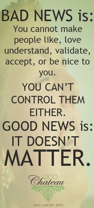 Bad news is: You cannot make people like, love, understand, validate, accept, or be nice to you.  You can`t control them, either.  GOOD NEWS IS: IT DOESN`T MATTER.  .