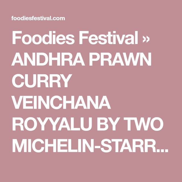 Foodies Festival » ANDHRA PRAWN CURRY VEINCHANA ROYYALU BY TWO MICHELIN-STARRED CHEF ATUL KOCHHAR