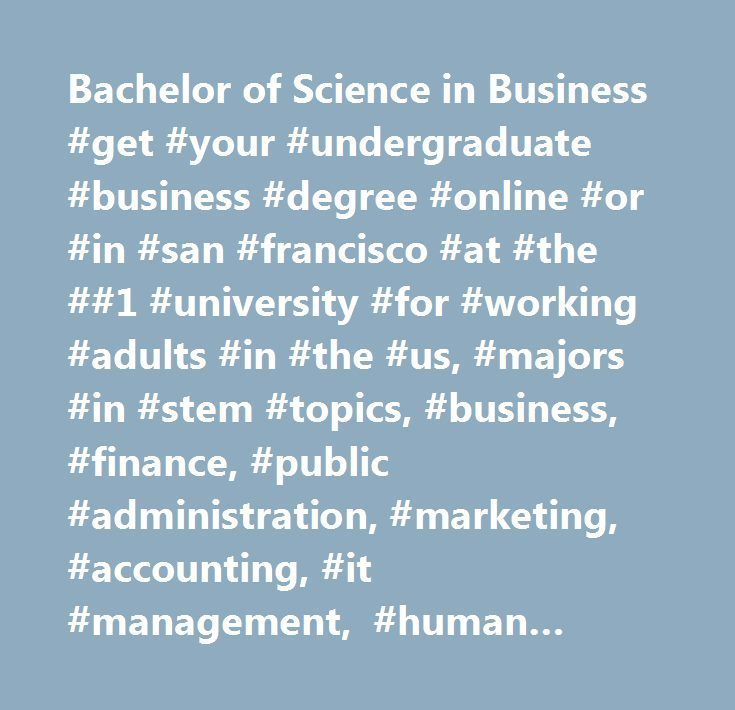 Bachelor of Science in Business #get #your #undergraduate #business #degree #online #or #in #san #francisco #at #the ##1 #university #for #working #adults #in #the #us, #majors #in #stem #topics, #business, #finance, #public #administration, #marketing, #accounting, #it #management, #human #resources, #and #more.
