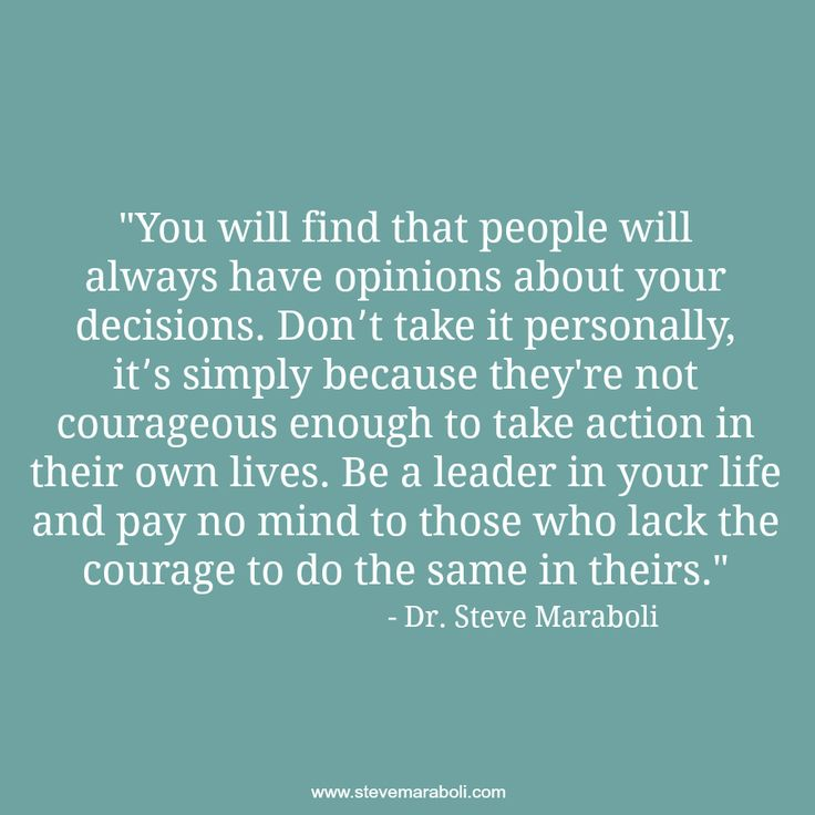 """""""You will find that people will always have opinions about your decisions. Don't take it personally, it's simply because they're not courageous enough to take action in their own lives. Be a leader in your life and pay no mind to those who lack the courage to do the same in theirs."""" - Steve Maraboli #quote"""