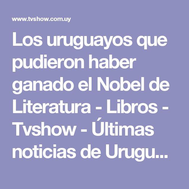 Los uruguayos que pudieron haber ganado el Nobel de Literatura - Libros - Tvshow - Últimas noticias de Uruguay y el Mundo actualizadas - Diario EL PAIS Uruguay