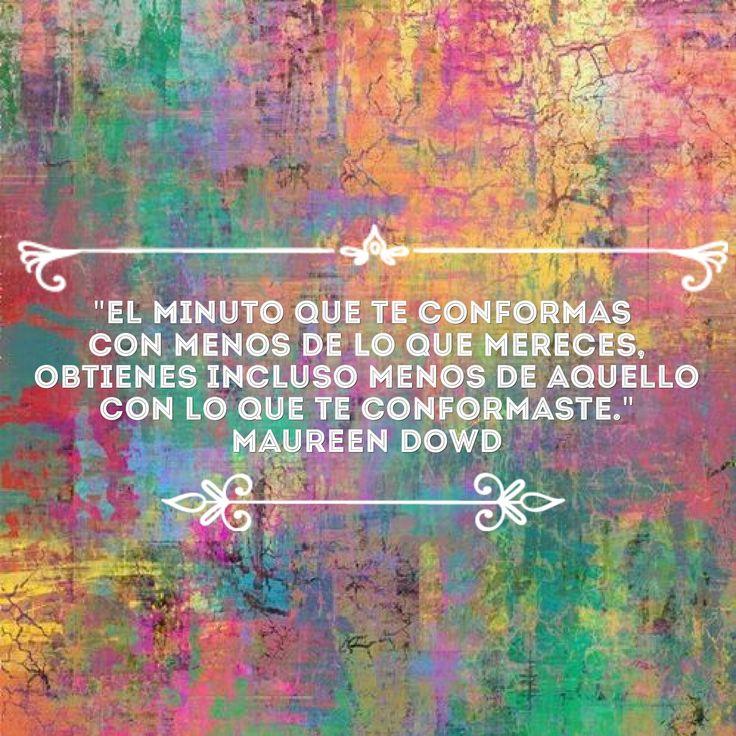 """""""El minuto que te conformas con menos de lo que mereces, obtienes incluso menos de aquello con lo que te conformaste."""" - Maureen Dowd #noteconformes"""