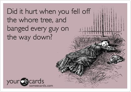Did it hurt when you fell off the whore tree, and banged every guy on the way down?